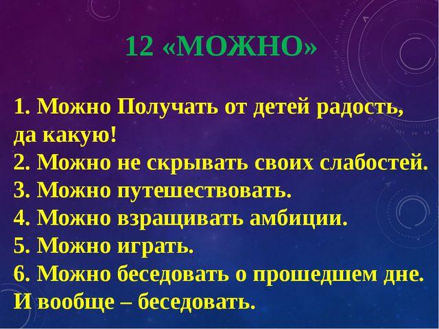 12 «МОЖНО» 1. Можно Получать от детей радость, да какую! 2. Можно не скрывать...