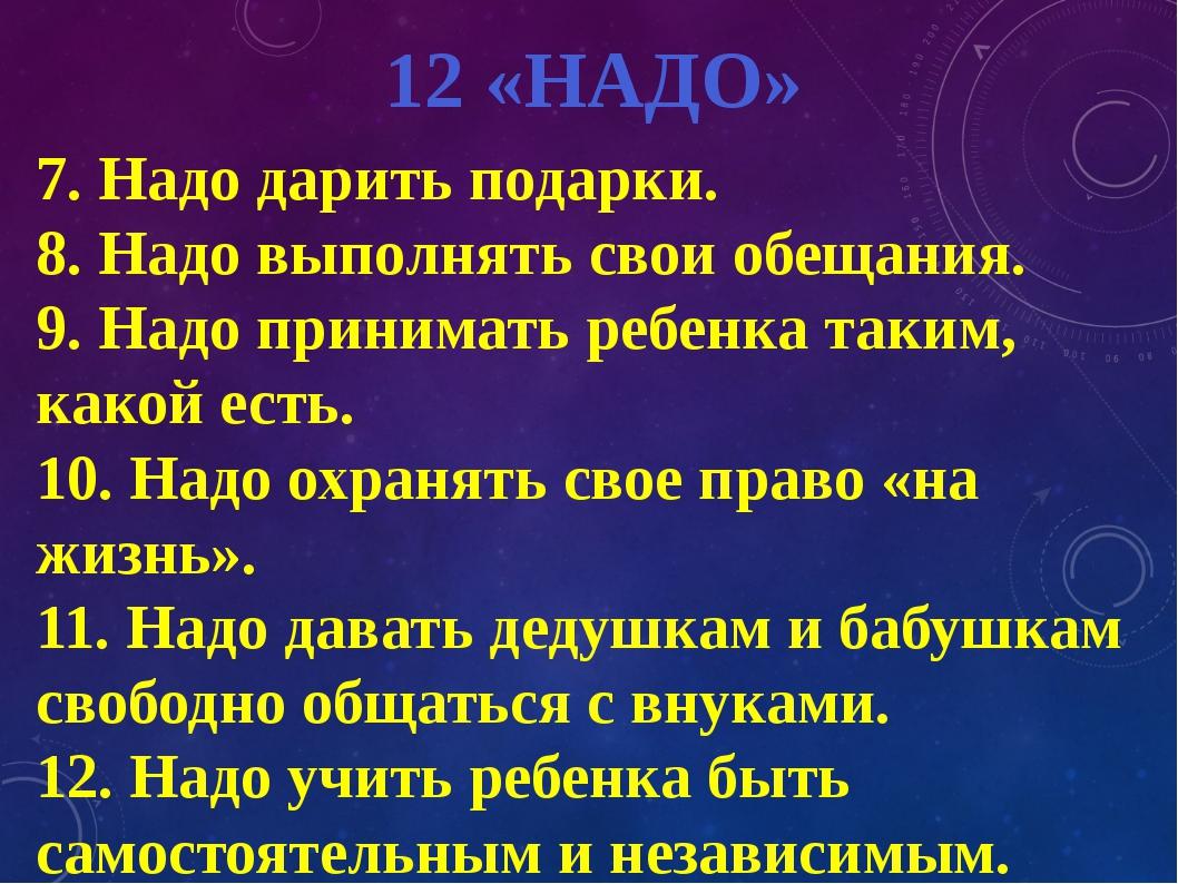 12 «НАДО» 7. Надо дарить подарки. 8. Надо выполнять свои обещания. 9. Надо пр...