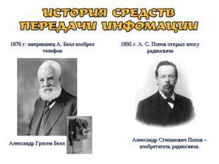 1876 г. американец А. Белл изобрел телефон 1895 г. А. С. Попов открыл эпоху р