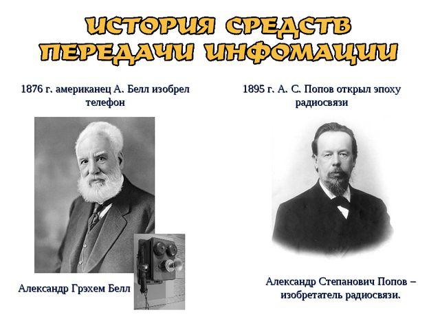 1876 г. американец А. Белл изобрел телефон 1895 г. А. С. Попов открыл эпоху р...