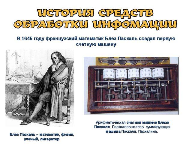 В 1645 году французский математик Блез Паскаль создал первую счетную машину Б...