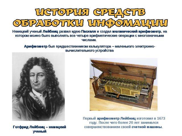 Немецкий ученый Лейбниц развил идею Паскаля и создал механический арифмометр,...