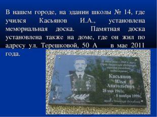 В нашем городе, на здании школы № 14, где учился Касьянов И.А., установлена м