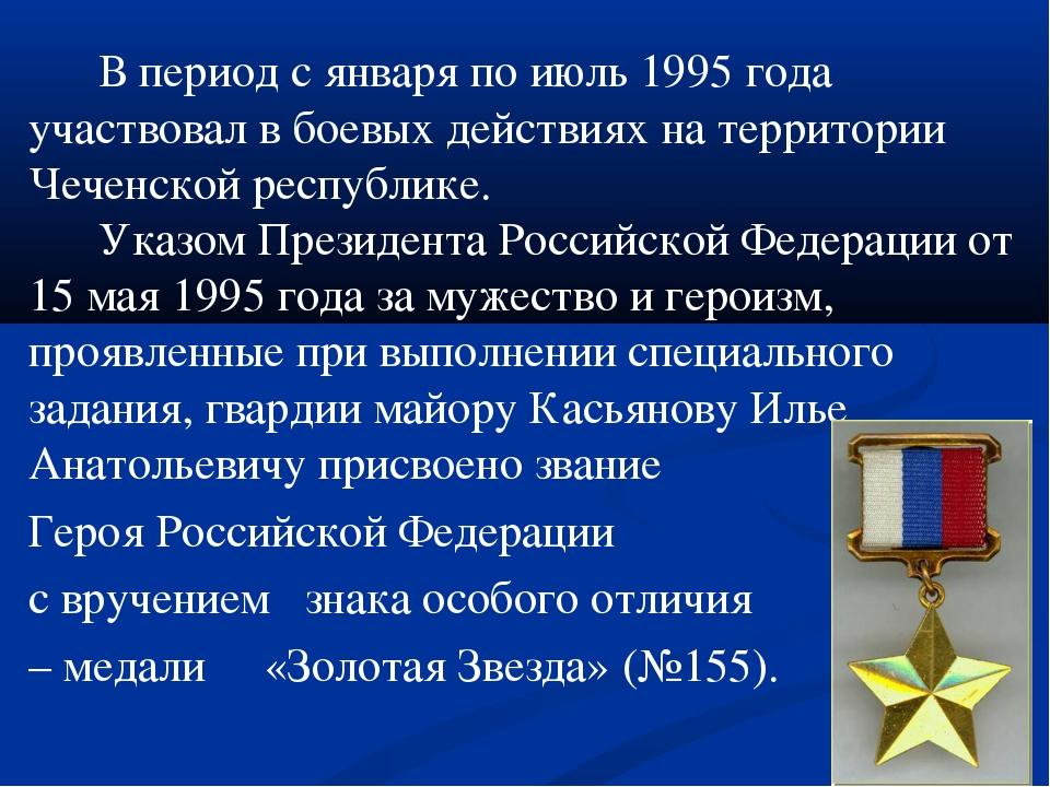 В период с января по июль 1995 года участвовал в боевых действиях на террито...