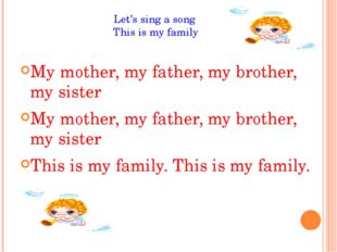 Let's sing a song This is my family My mother, my father, my brother, my sist