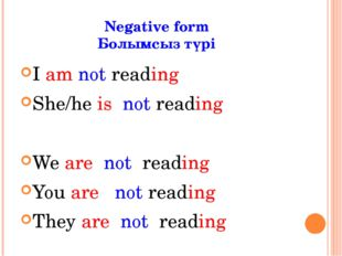 Negative form Болымсыз түрі I am not reading She/he is not reading We are not