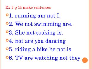 Ex 3 p 14 make sentences 1. running am not I. 2. We not swimming are. 3. She