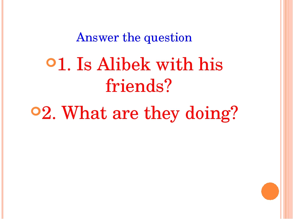Answer the question 1. Is Alibek with his friends? 2. What are they doing?