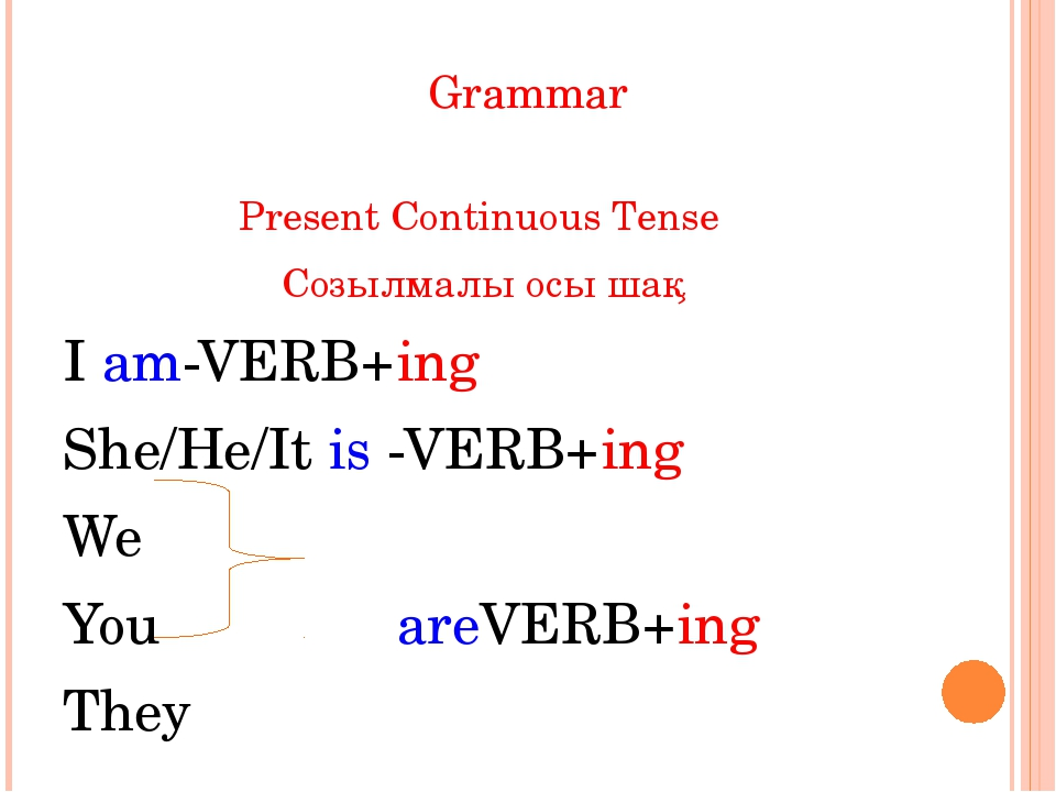 Grammar Present Continuous Tense Созылмалы осы шақ I am-VERB+ing She/He/It is...