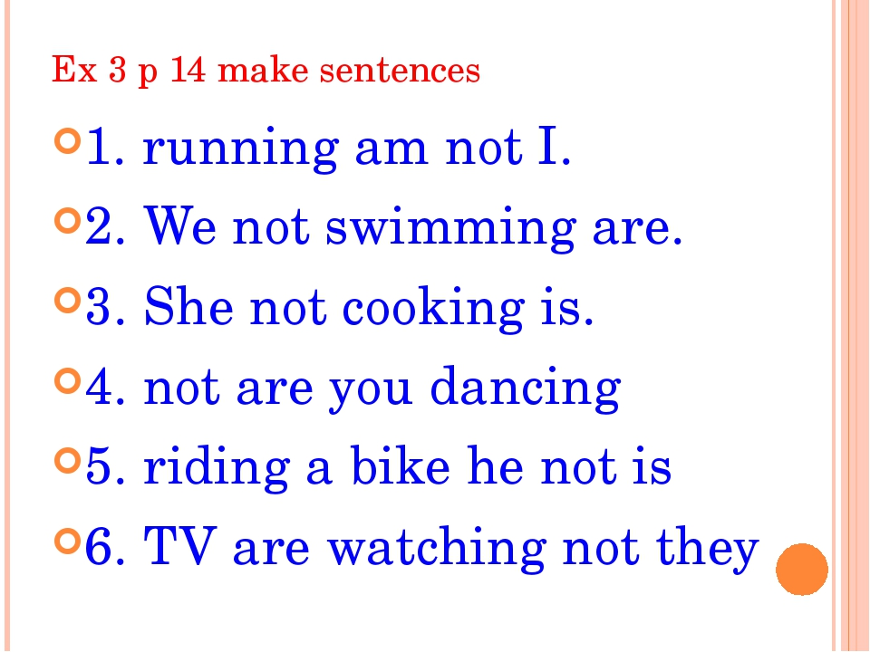 Ex 3 p 14 make sentences 1. running am not I. 2. We not swimming are. 3. She...