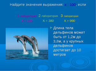 Найдите значения выражения: х : 100, если Длина тела дельфинов может быть от