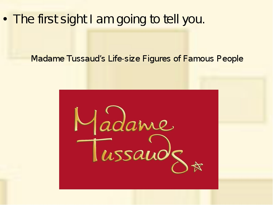 Madame Tussaud's Life-size Figures of Famous People The first sight I am goi...