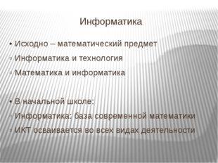 Информатика • Исходно – математический предмет ▫ Информатика и технология ▫ М