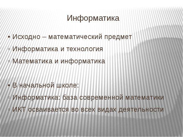 Информатика • Исходно – математический предмет ▫ Информатика и технология ▫ М...
