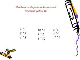 2 * 6 3 * 4 12 * 0 4 *3 6 * 6 4 * 8 10 * 2 6 * 2 1 * 12 Найдите те выражения,