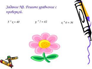 Задание №1. Решите уравнение с проверкой. 5 * х = 40 у * 7 = 42 х * 6 = 36
