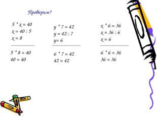 5 * х = 40 х = 40 : 5 х = 8 5 * 8 = 40 40 = 40 у * 7 = 42 у = 42 : 7 у= 6 6 *