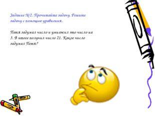 Задание № 2. Прочитайте задачу. Решите задачу с помощью уравнения. Петя задум