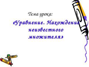 Тема урока: «Уравнение. Нахождение неизвестного множителя»