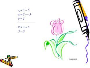 х + 3 = 5 х = 5 — 3 х = 2 2 + 3 = 5 5 = 5