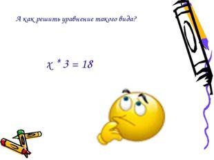 А как решить уравнение такого вида? х * 3 = 18
