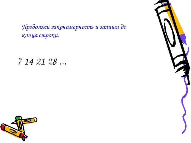 7 14 21 28 ... Продолжи закономерность и запиши до конца строки.