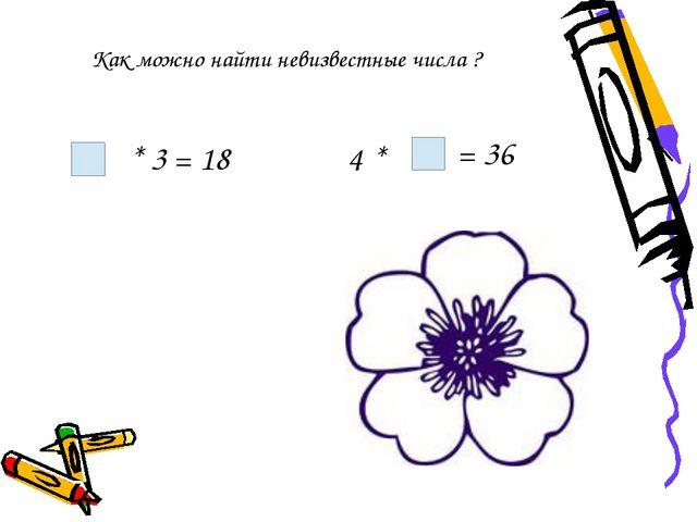 * 3 = 18 4 * = 36 Как можно найти невизвестные числа ?
