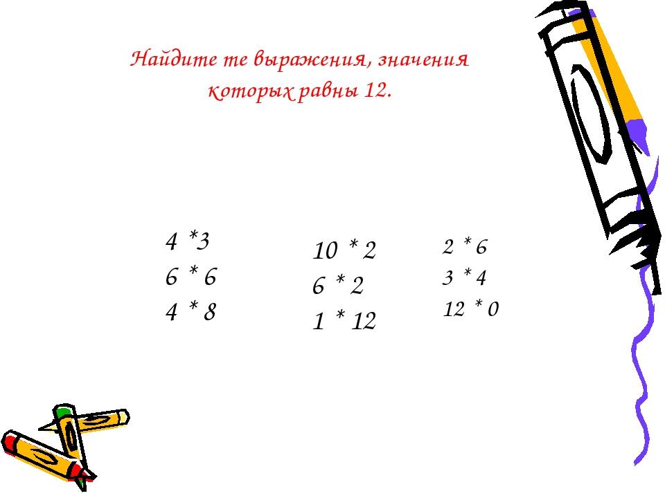 2 * 6 3 * 4 12 * 0 4 *3 6 * 6 4 * 8 10 * 2 6 * 2 1 * 12 Найдите те выражения,...