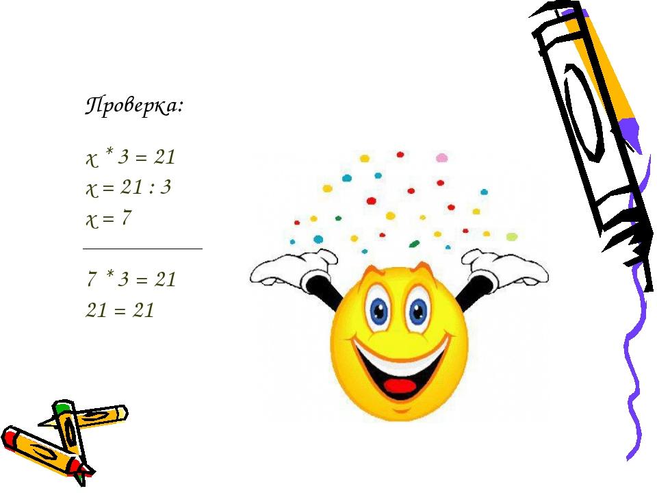 Проверка: х * 3 = 21 х = 21 : 3 х = 7 7 * 3 = 21 21 = 21