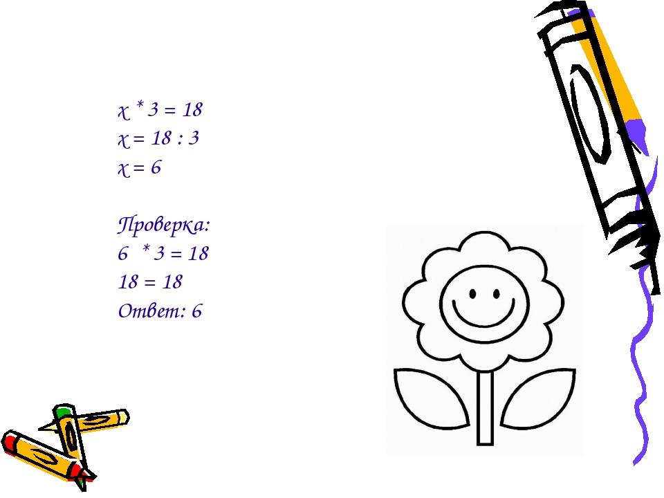 х * 3 = 18 х = 18 : 3 х = 6 Проверка: 6 * 3 = 18 18 = 18 Ответ: 6