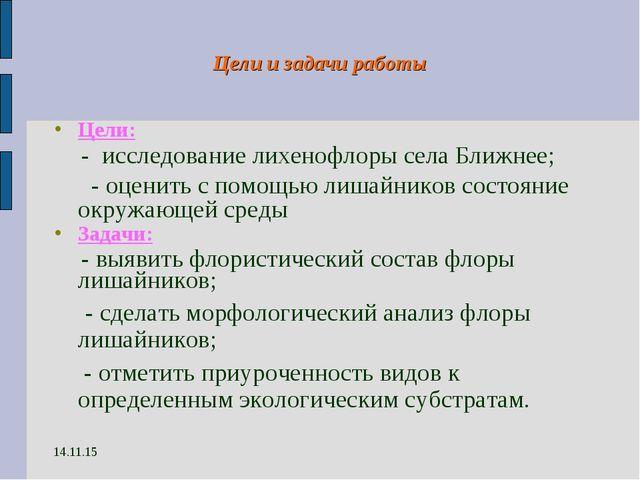 14.11.15 Цели и задачи работы Цели: - исследование лихенофлоры села Ближнее;...