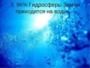 3. 96% Гидросферы Земли приходится на воды …