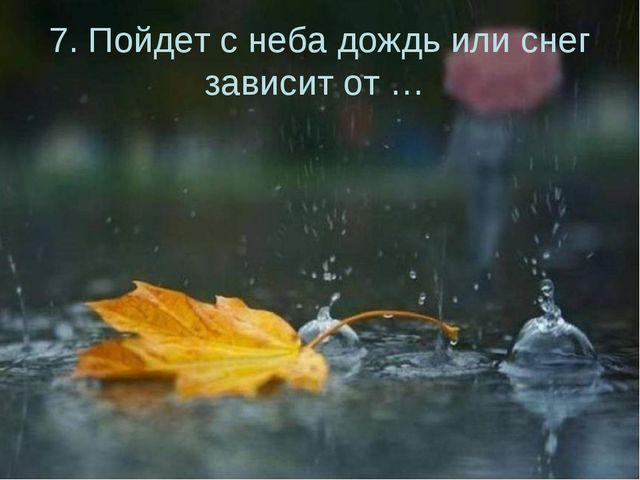 7. Пойдет с неба дождь или снег зависит от …