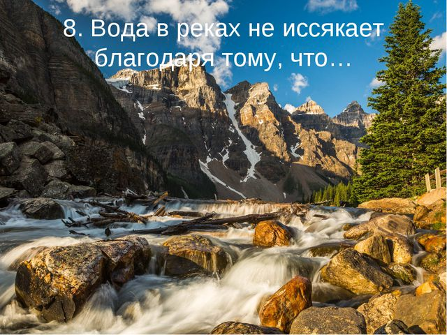 8. Вода в реках не иссякает благодаря тому, что…