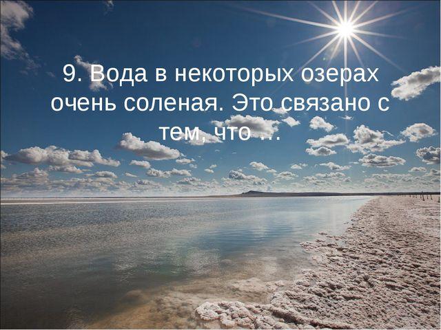 9. Вода в некоторых озерах очень соленая. Это связано с тем, что …