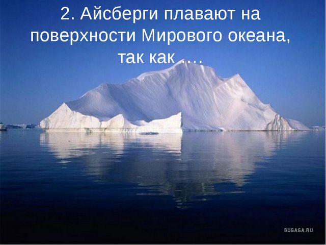 2. Айсберги плавают на поверхности Мирового океана, так как ….