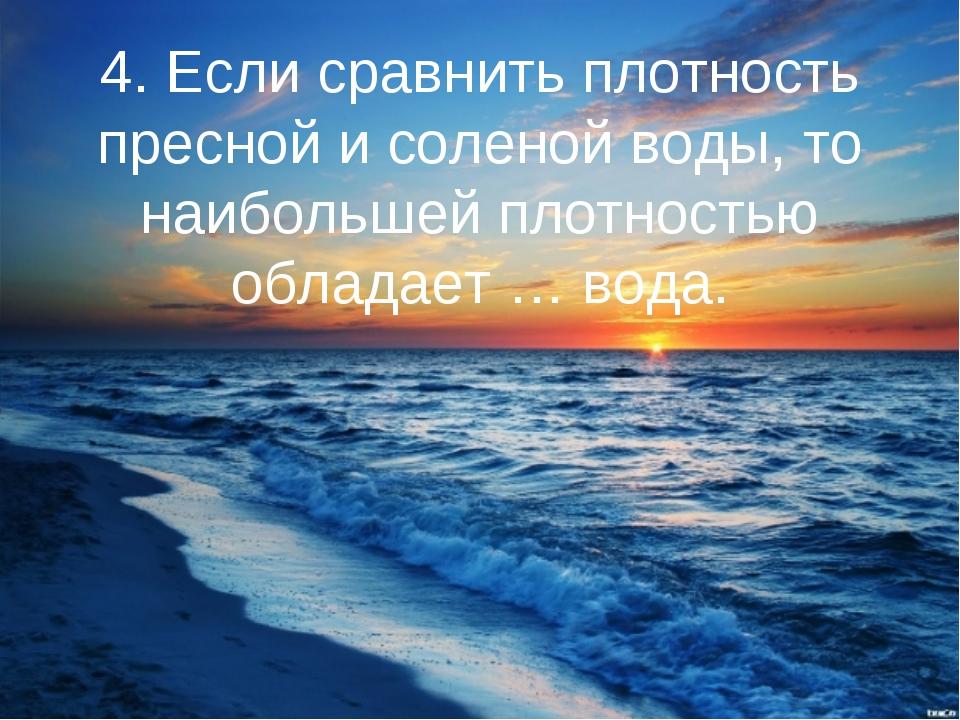 4. Если сравнить плотность пресной и соленой воды, то наибольшей плотностью о...