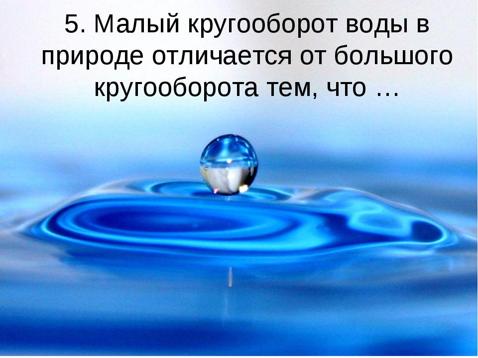 5. Малый кругооборот воды в природе отличается от большого кругооборота тем,...