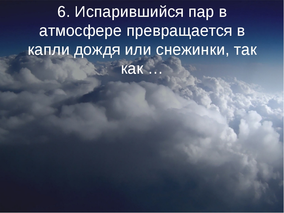 6. Испарившийся пар в атмосфере превращается в капли дождя или снежинки, так...