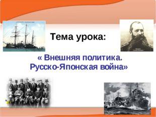 Тема урока: « Внешняя политика. Русско-Японская война»