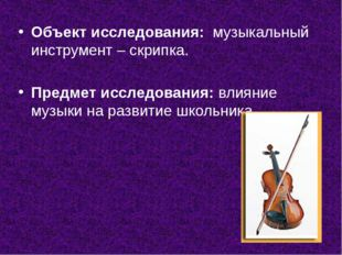 Объект исследования: музыкальный инструмент – скрипка. Предмет исследования: