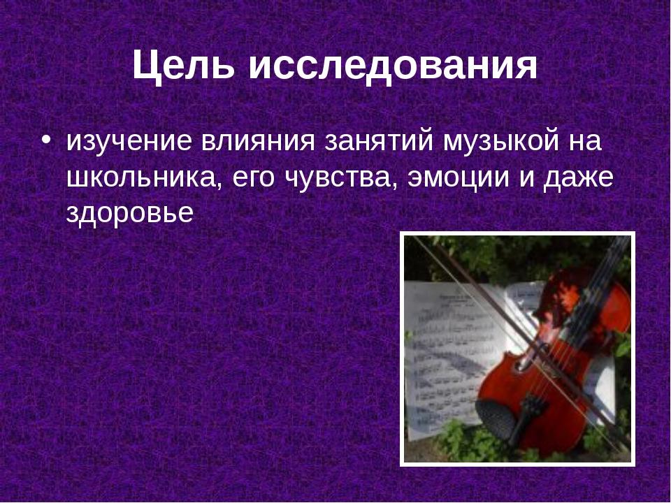 Цель исследования изучение влияния занятий музыкой на школьника, его чувства,...