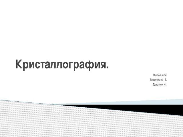 Кристаллография. Выполнили: Марочкина Е. Дудкина И.