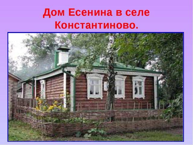 Дом Есенина в селе Константиново.