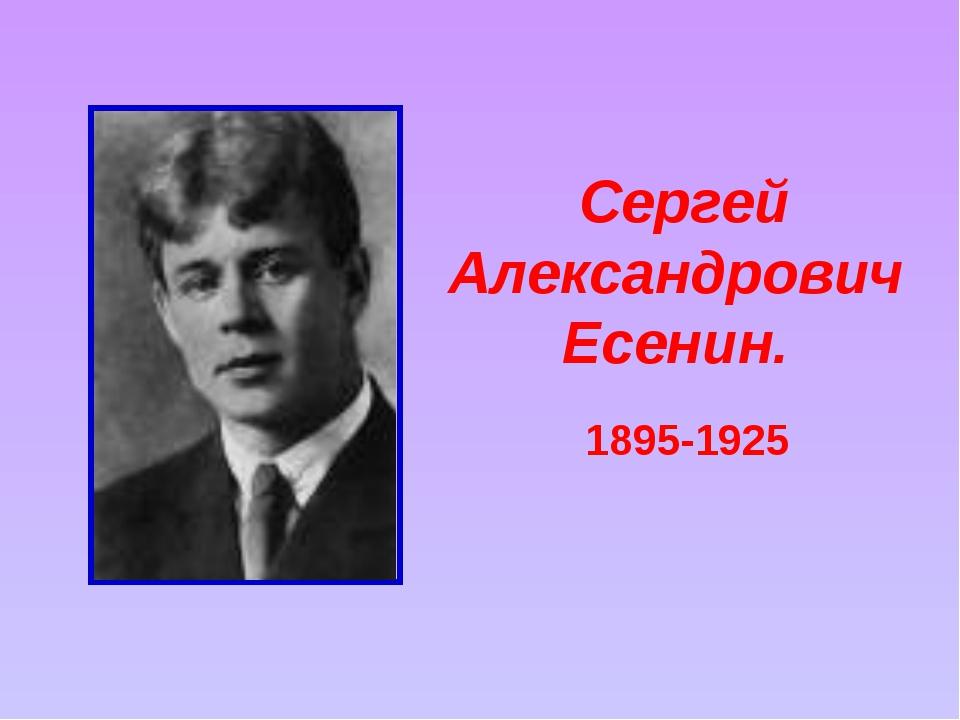 Сергей Александрович Есенин. 1895-1925