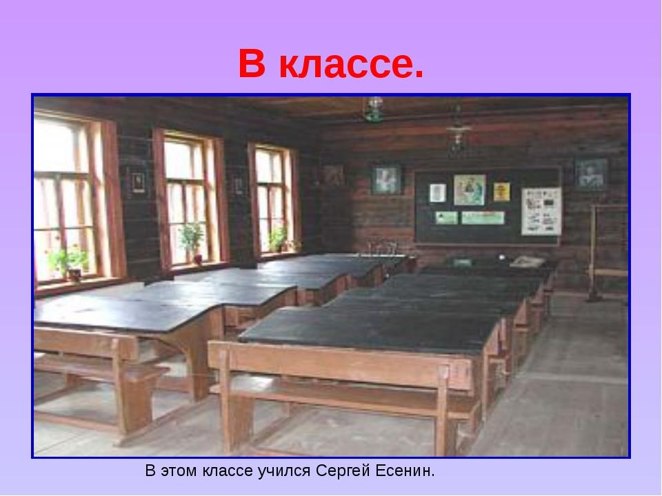В классе. В этом классе учился Сергей Есенин.