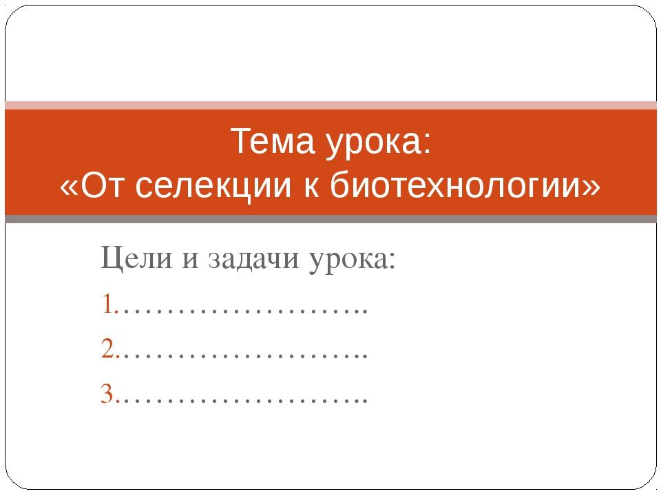 Цели и задачи урока: ………………….. ………………….. ………………….. Тема урока: «От селекции к...