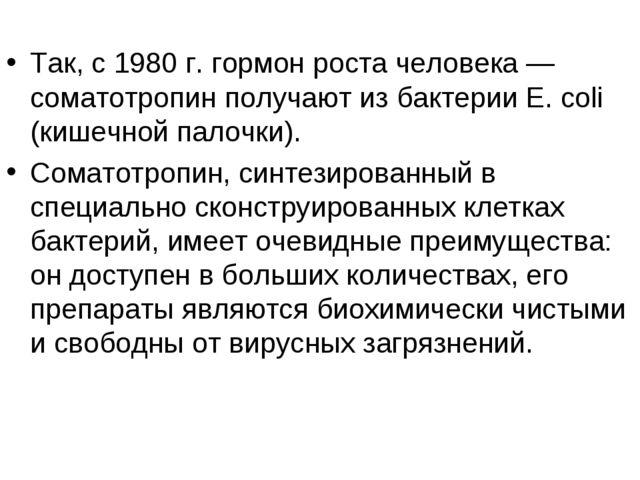 Так, с 1980 г. гормон роста человека — соматотропин получают из бактерии Е....