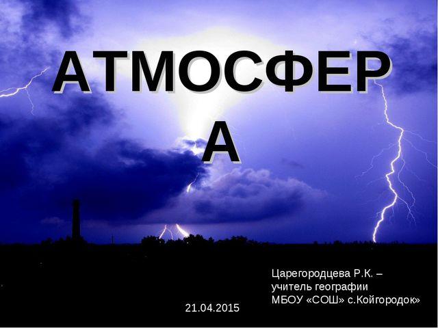 АТМОСФЕРА Царегородцева Р.К. – учитель географии МБОУ «СОШ» с.Койгородок» 21....
