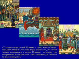 «У каждого возраста свой Пушкин», - сказал как-то Самуил Яковлевич Маршак. Эт
